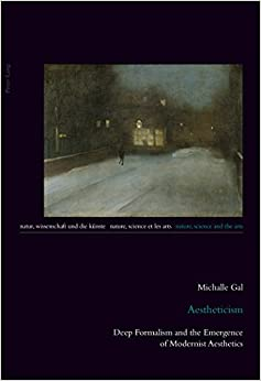 Aestheticism: Deep Formalism and the Emergence of Modernist Aesthetics (Natur, Wissenschaft und die Kuenste / Nature, Science and the Arts / Nature, Science et les Arts) by Michalle Gal (2015-02-26)