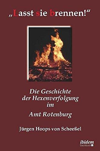 Lasst sie brennen!: Die Geschichte der Hexenverfolgung im Amt Rotenburg
