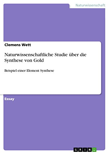 Naturwissenschaftliche Studie über die Synthese von Gold: Beispiel einer Element Synthese (German Edition)