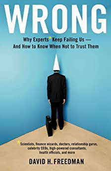 Wrong: Why experts* keep failing us--and how to know when not to trust them *Scientists, finance wizards, doctors, relationship gurus, celebrity CEOs, ... consultants, health officials and more by [Freedman, David H.]