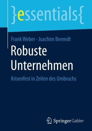 Robuste Unternehmen: Krisenfest in Zeiten des Umbruchs (essentials) Taschenbuch – 18. Mai 2017 Frank Weber Joachim Berendt Springer Gabler 3658181346