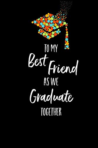 To My Best Friend As We Graduate Together: Lined Journal Writing Notebook, Graduation Friendship Gift, Blank Keepsake Book, 6