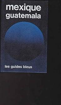 Mexique, Guatemala (Les Guides bleus) par Robert Boulanger