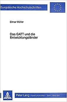 Das GATT Und Die Entwicklungslaender: Die Handelsprobleme Der Dritten Welt Und Ihre Blockierte Loesung (Europaeische Hochschulschriften / European University Studie)