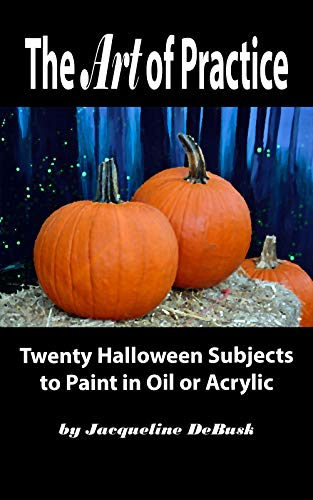 The Art of Practice: Twenty Halloween Subjects to Paint In Oil or Acrylic (Seasonal: Halloween Book -