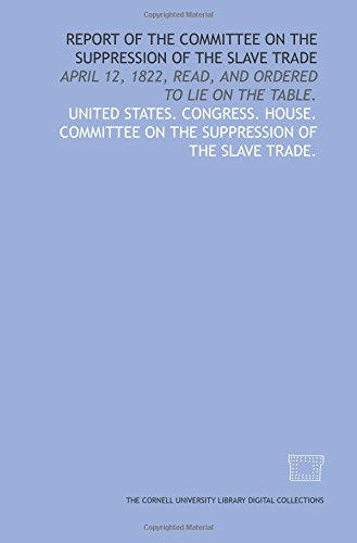 Report of the Committee on the Suppression of the Slave Trade: April 12, 1822, read, and ordered to lie on the table.