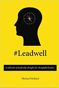 #Leadwell: A collection of leadership thoughts for thoughtful leaders. by Michael Holland (2014-01-05)