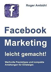 Facebook Marketing leicht gemacht!: Wertvolle Praxistipps und kompakte Anleitungen für Einsteiger