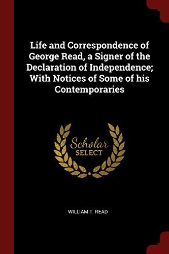 Life and Correspondence of George Read, a Signer of the Declaration of Independence; With Notices of Some of his Contemporaries