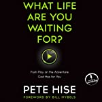 What Life Are You Waiting For?: Push Play on the Adventure God Has for You | Pete Hise