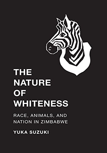 The Nature of Whiteness: Race, Animals, and Nation in Zimbabwe (Culture, Place, and Nature)