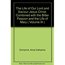 The Life of Our Lord and Saviour Jesus Christ Combined with the Bitter Passion and the Life of Mary: Volume III
