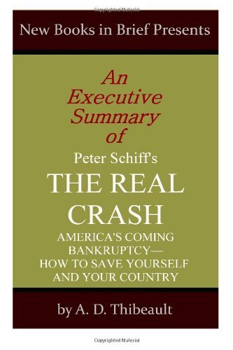 By A. D. Thibeault An Executive Summary of Peter Schiff's 'The Real Crash': 'America's Coming Bankruptcy--How to Save Y [Paperback] pdf