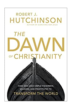 The Dawn of Christianity: How God Used Simple Fishermen, Soldiers, and Prostitutes to Transform the World by [Hutchinson, Robert J.]