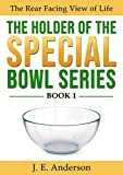 The Holder of The Special Bowl Series, Book One: The Rear Facing View of Life