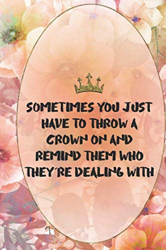 Sometimes You Just Have To Throw A Crown On And Remind Them Who They're Dealing With: Princess Notebook Journal Ruled Lined Girl Women Writing Book ... Paperback Cute Nice Beautiful Creative Crown
