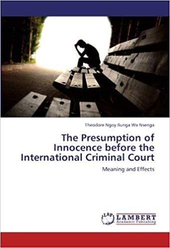 The Presumption of Innocence before the International Criminal Court: Meaning and Effects by Theodore Ngoy Ilunga Wa Nsenga (2012-08-23)