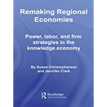 Remaking Regional Economies: Power, Labor, and Firm Strategies in the Knowledge Economy (Routledge Studies in Economic Geography)