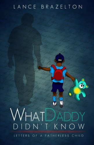 What Daddy Didn't Know: Letters of a Fatherless Child by Lance Brazelton