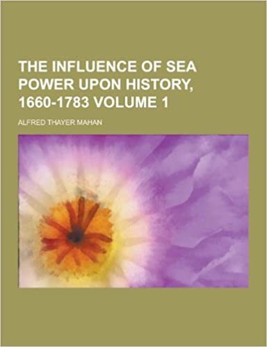 The Influence of Sea Power Upon History, 1660-1783 Volume 1
