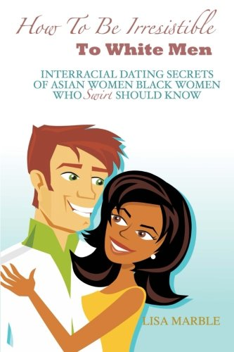 How to be Irresistible to White Men: Interracial Dating Secrets of Asian Women Black Women Who Swirl Should Know (Women For Black Dating)
