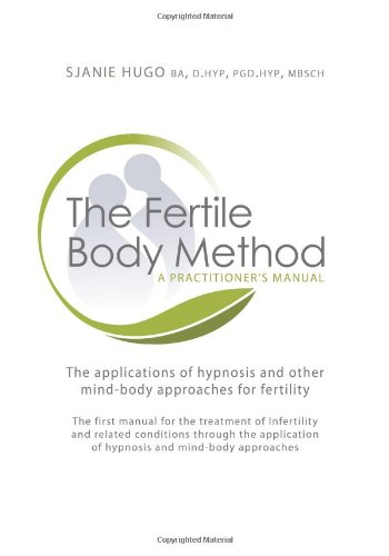 The Fertile Body Method: A Practitioner's Manual: The Applications of Hypnosis in Mind-body Approaches to Fertility by Crown House Publishing