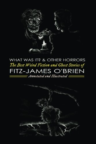 What Was It? and Others: Fitz-James O'Brien's Best Weird Fiction & Ghost Stories: Tales of Mystery, Murder, Fantasy & Horror (Oldstyle Tales' Horror Authors) (Volume 1)