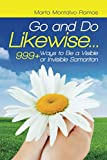 Go and Do Likewise. . .: 999+ Ways to be a Visible or Invisible Samaritan