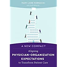 A New Compact: Aligning Physician Organization Expectations to Transform Patient Care by Mary Jane Kornacki (2015-02-06)