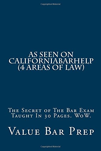 As Seen On CaliforniaBarHelp (4 areas of law): The Secret of The Bar Exam Taught In 30 Pages. WoW.