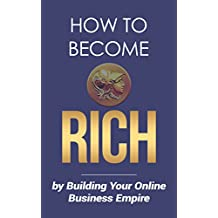 How To Become Rich: By Building Your Online Business Empire