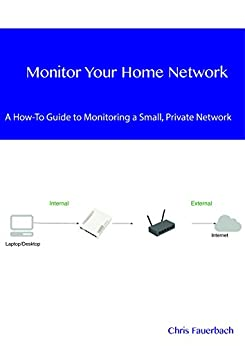 Monitor Your Home Network: A How-To Guide to Monitoring a Small, Private Network by [Fauerbach,Chris]