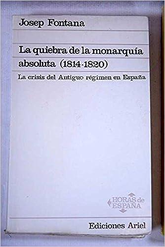 La quiebra de la monarquía absoluta 1814-1820. La crisis del Antiguo régimen en España: Amazon.es: Fontana, Josep: Libros