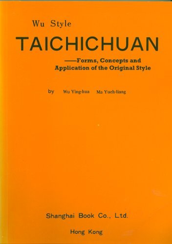 WU STYLE TAICHICHUAN : Forms, Concepts and Applications of the Original Style