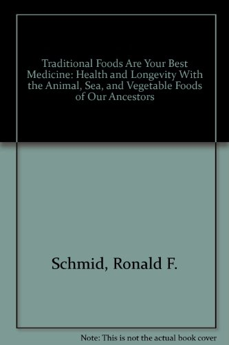 Traditional Foods Are Your Best Medicine: Health and Longevity With the Animal, Sea, and Vegetable Foods of Our Ancestors