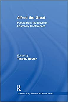 Alfred the Great: Papers from the Eleventh-Centenary Conferences (Studies in Early Medieval Britain and Ireland)
