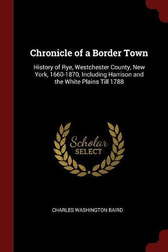 Chronicle of a Border Town: History of Rye, Westchester County, New York, 1660-1870, Including Harrison and the White Plains Till - Westchester The Plains White