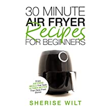 30-Minute Air Fryer Recipes For Beginners: Enjoy Air Fried Meals That Taste 10 Times Better Than Deep Fried Dishes