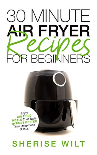 30-Minute Air Fryer Recipes For Beginners: Enjoy Air Fried Meals That Taste 10 Times Better Than Deep Fried Dishes by Sherise Wilt