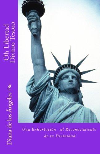Oh Libertad Divino Tesoro: ¡Una exhortacion al reconocimiento de tu Divinidad! (Volume 1) (Spanish Edition) [Diana de los Angeles] (Tapa Blanda)