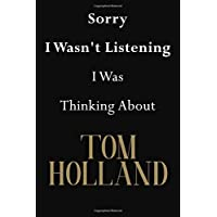 Sorry I Wasn't Listening I Was Thinking About Tom Holland: Tom Holland Journal Diary Notebook