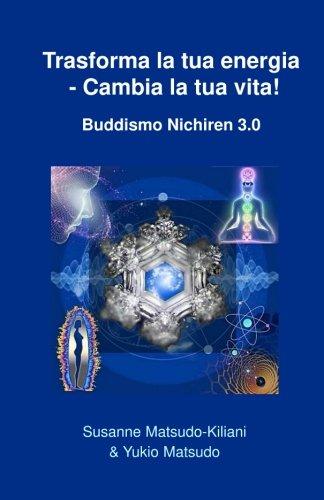 Trasforma La Tua Energia - Cambia La Tua Vita!: Buddismo Nichiren 3.0 Copertina flessibile – 29 set 2017 Susanne Matsudo-kiliani Yukio Matsudo Createspace Independent Pub 1976564034