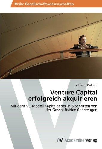 Venture Capital erfolgreich akquirieren: Mit dem VC-Modell Kapitalgeber in 5 Schritten von der Geschäftsidee überzeugen
