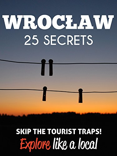 Wroclaw 25 Secrets - The Locals Travel Guide For Your Trip to Wroclaw 2018 (Poland): Skip the tourist traps and explore like a local : Where to Go, Eat & Party in Wroclaw 2018