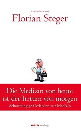 Die Medizin von heute ist der Irrtum von morgen: Scharfzüngige Gedanken zur Medizin (Klassiker der Weltliteratur)