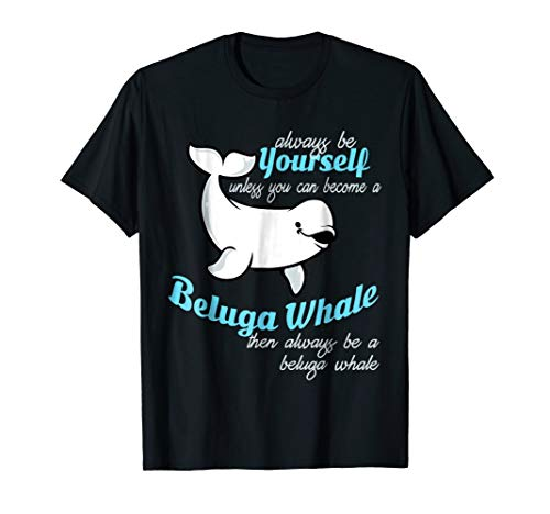 Always Be Yourself Unless You Can Be A Beluga Whale T Shirt