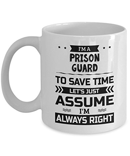 Prison Guard Mug - To Save Time Let's Just Assume I'm Always Right - Funny Novelty Ceramic Coffee & Tea Cup Cool Gifts for Men or Women with Gift Box