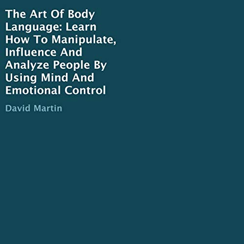 The Art of Body Language: Learn How to Manipulate, Influence and Analyze People by Using Mind and Emotional Control