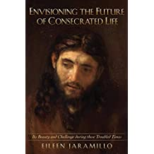 Envisioning the Future of Consecrated Life: Its Beauty and Challenge During These Troubled Times
