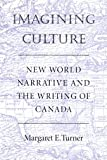 Imagining Culture : New World Narrative and the Writing of Canada, Turner, Margaret E., 0773513086